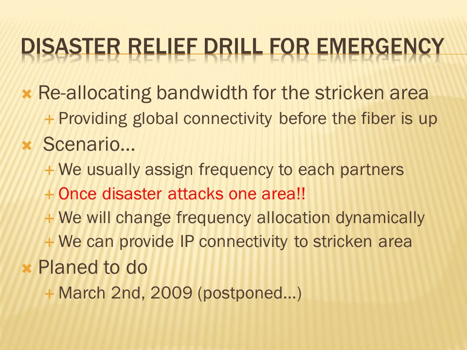 Re-allocating bandwidth for the stricken area Providing global connectivity before the fiber is up Scenario… We usually assign frequency to each partners Once disaster attacks one area!.