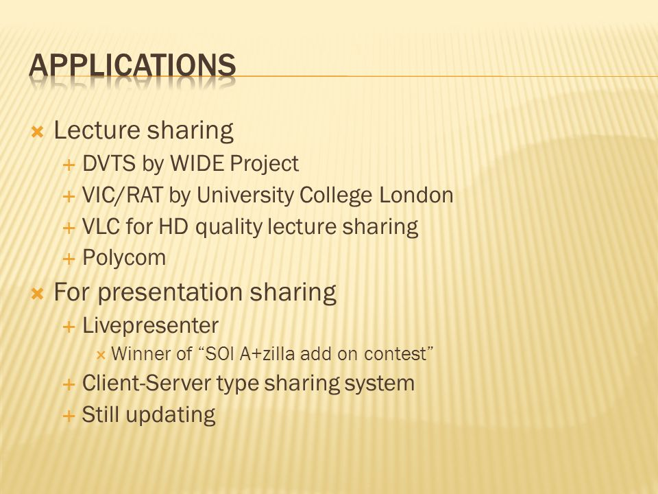 Lecture sharing DVTS by WIDE Project VIC/RAT by University College London VLC for HD quality lecture sharing Polycom For presentation sharing Livepresenter Winner of SOI A+zilla add on contest Client-Server type sharing system Still updating