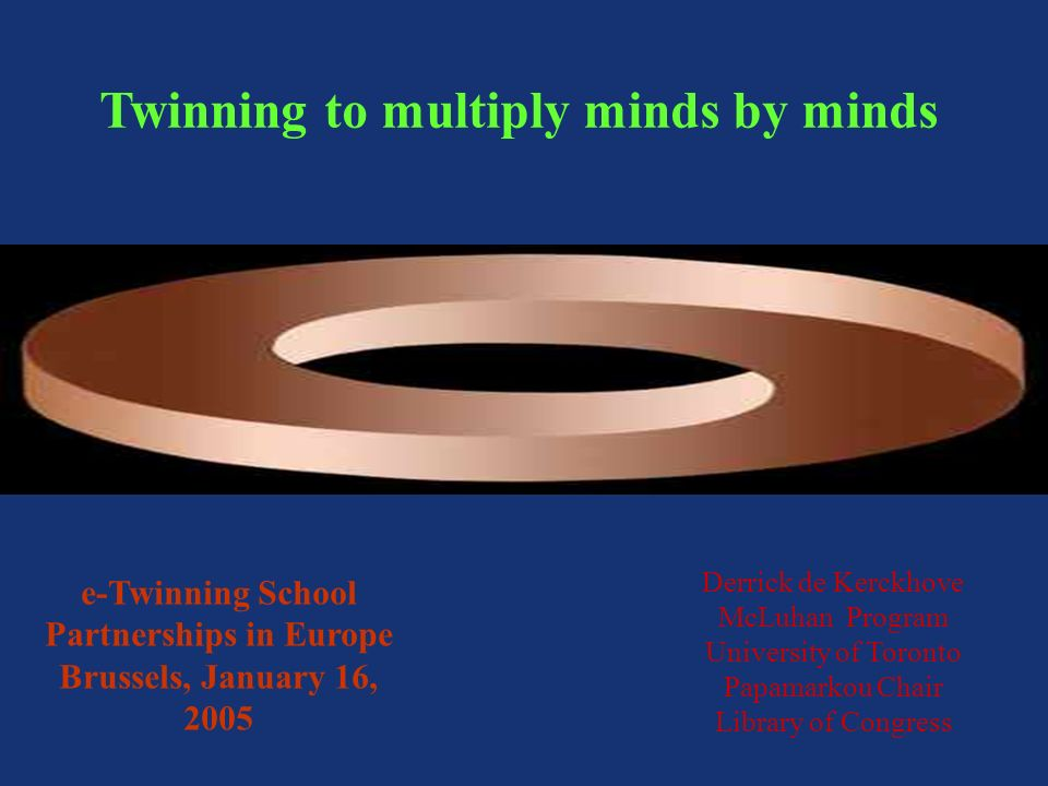 Twinning to multiply minds by minds Derrick de Kerckhove McLuhan Program University of Toronto Papamarkou Chair Library of Congress e-Twinning School Partnerships in Europe Brussels, January 16, 2005