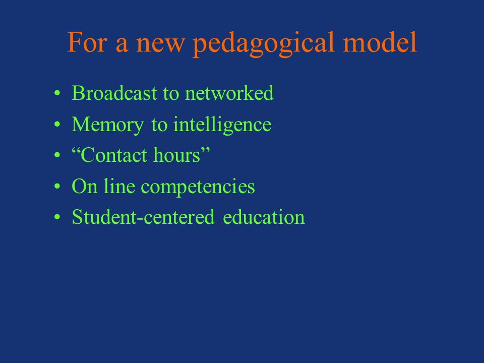 For a new pedagogical model Broadcast to networked Memory to intelligence Contact hours On line competencies Student-centered education