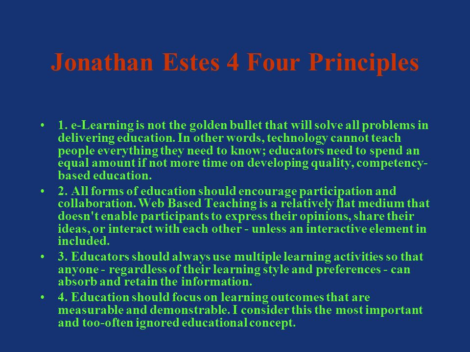 Jonathan Estes 4 Four Principles 1. e-Learning is not the golden bullet that will solve all problems in delivering education. In other words, technolo