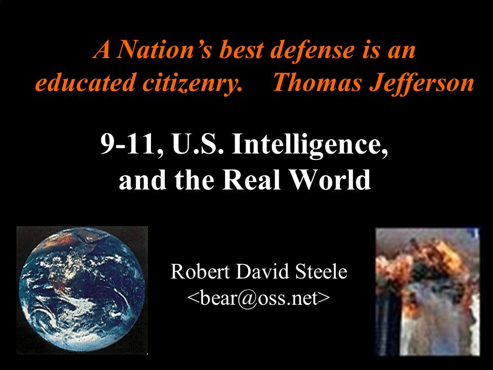 ® 9-11, U.S. Intelligence, and the Real World Robert David Steele A Nations best defense is an educated citizenry. Thomas Jefferson