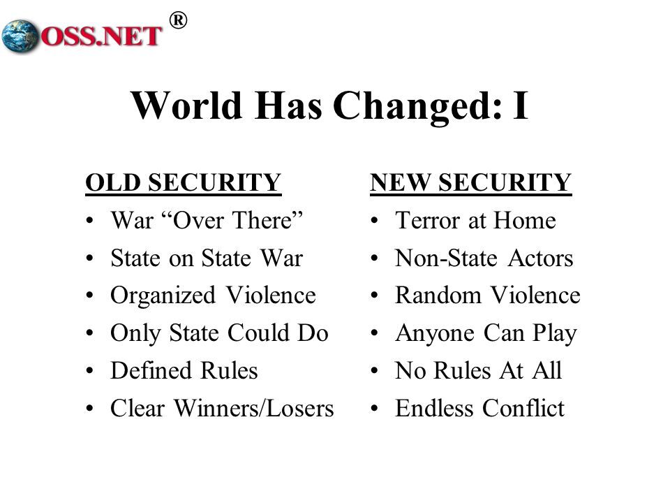 ® World Has Changed: I OLD SECURITY War Over There State on State War Organized Violence Only State Could Do Defined Rules Clear Winners/Losers NEW SECURITY Terror at Home Non-State Actors Random Violence Anyone Can Play No Rules At All Endless Conflict