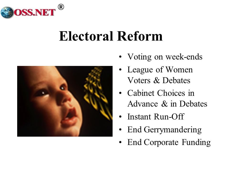 ® Electoral Reform Voting on week-ends League of Women Voters & Debates Cabinet Choices in Advance & in Debates Instant Run-Off End Gerrymandering End Corporate Funding