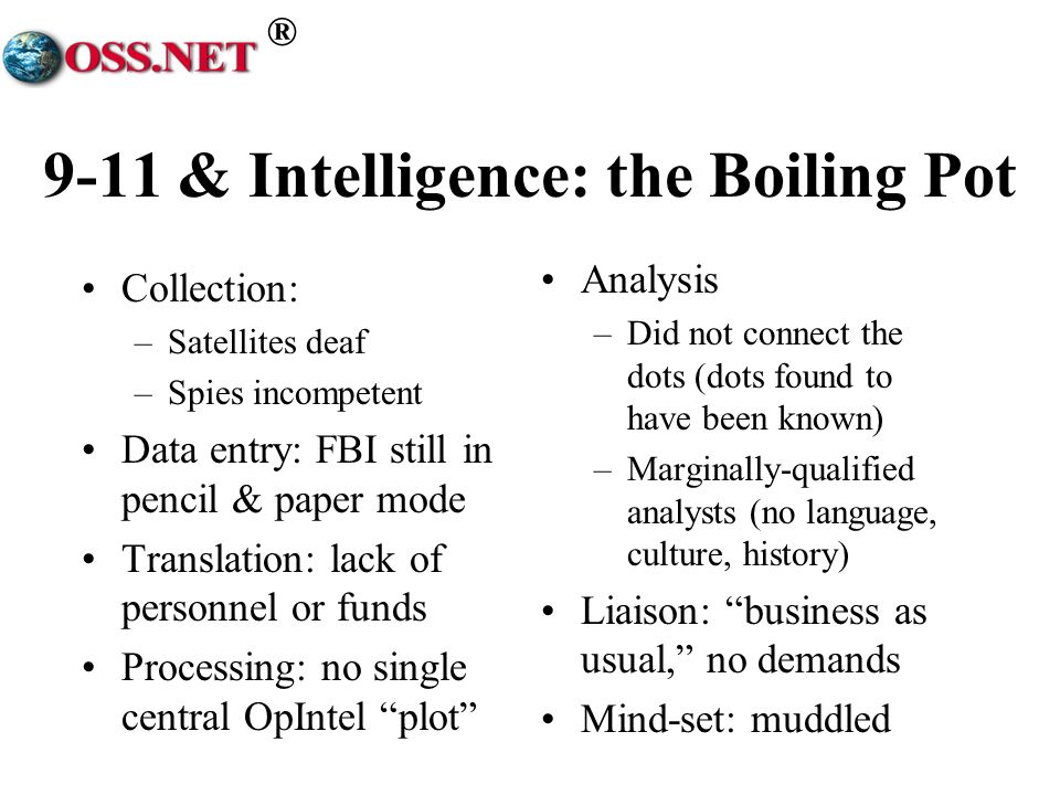 ® 9-11 & Intelligence: the Boiling Pot Collection: –Satellites deaf –Spies incompetent Data entry: FBI still in pencil & paper mode Translation: lack of personnel or funds Processing: no single central OpIntel plot Analysis –Did not connect the dots (dots found to have been known) –Marginally-qualified analysts (no language, culture, history) Liaison: business as usual, no demands Mind-set: muddled