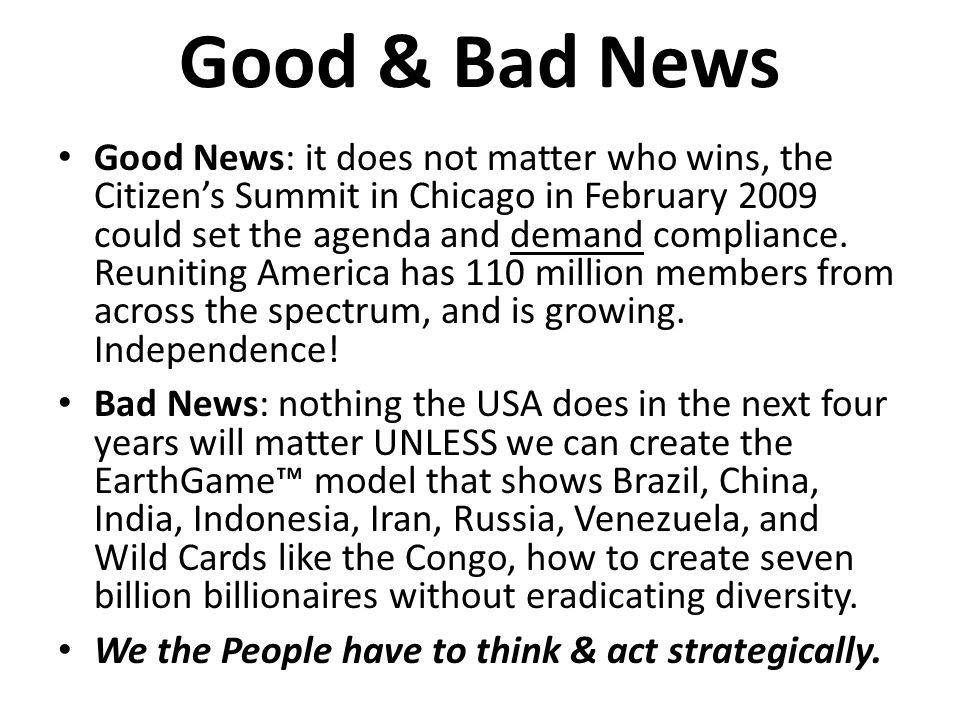 Good & Bad News Good News: it does not matter who wins, the Citizens Summit in Chicago in February 2009 could set the agenda and demand compliance.