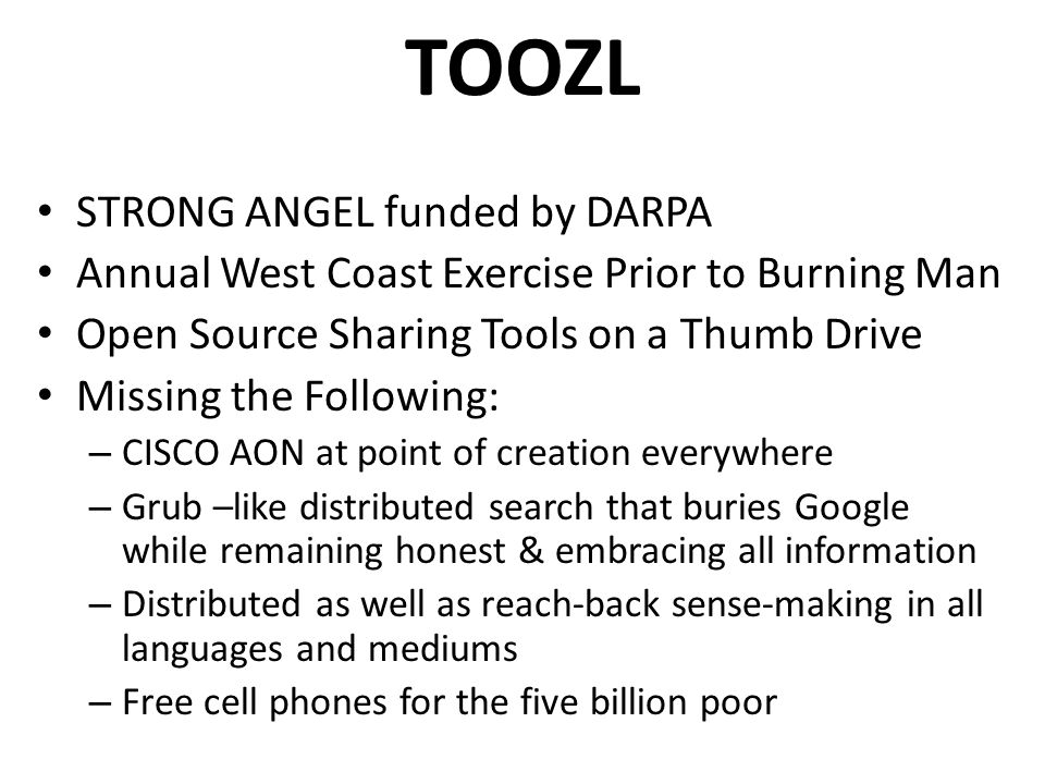 TOOZL STRONG ANGEL funded by DARPA Annual West Coast Exercise Prior to Burning Man Open Source Sharing Tools on a Thumb Drive Missing the Following: – CISCO AON at point of creation everywhere – Grub –like distributed search that buries Google while remaining honest & embracing all information – Distributed as well as reach-back sense-making in all languages and mediums – Free cell phones for the five billion poor
