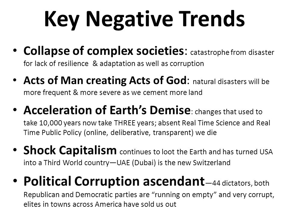 Key Negative Trends Collapse of complex societies: catastrophe from disaster for lack of resilience & adaptation as well as corruption Acts of Man creating Acts of God: natural disasters will be more frequent & more severe as we cement more land Acceleration of Earths Demise : changes that used to take 10,000 years now take THREE years; absent Real Time Science and Real Time Public Policy (online, deliberative, transparent) we die Shock Capitalism continues to loot the Earth and has turned USA into a Third World countryUAE (Dubai) is the new Switzerland Political Corruption ascendant 44 dictators, both Republican and Democratic parties are running on empty and very corrupt, elites in towns across America have sold us out