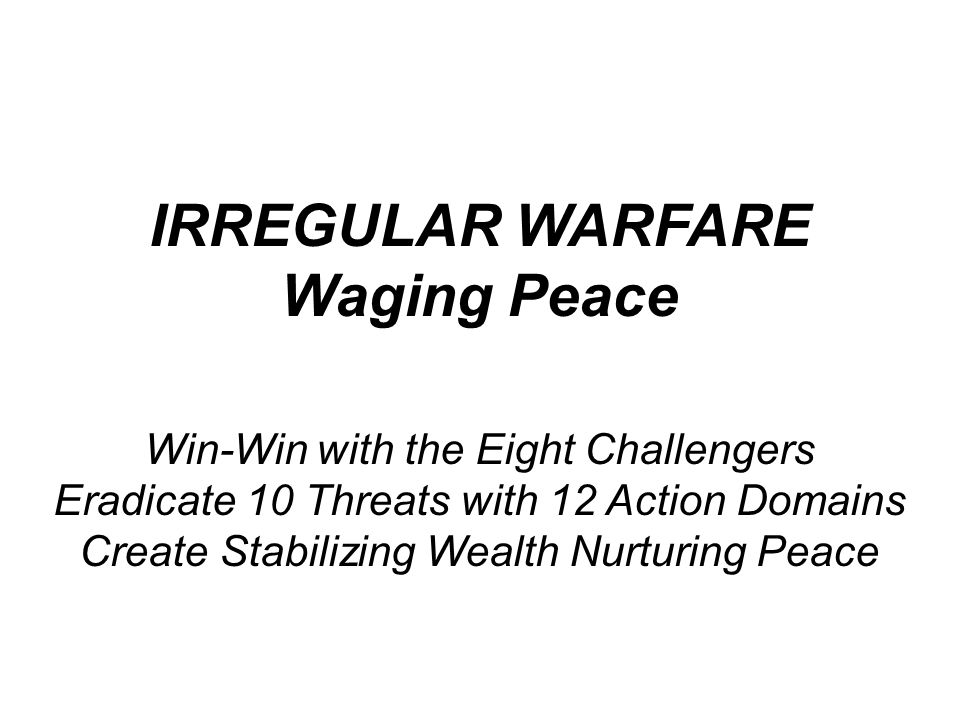 IRREGULAR WARFARE Waging Peace Win-Win with the Eight Challengers Eradicate 10 Threats with 12 Action Domains Create Stabilizing Wealth Nurturing Peace