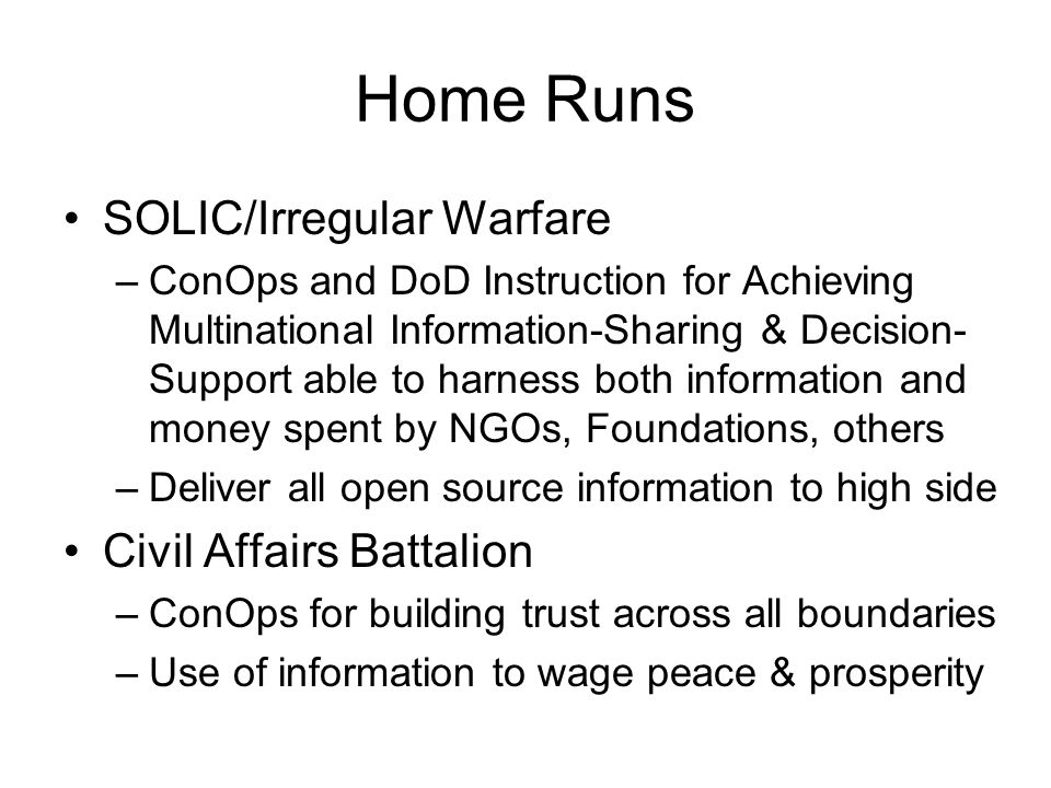 Home Runs SOLIC/Irregular Warfare –ConOps and DoD Instruction for Achieving Multinational Information-Sharing & Decision- Support able to harness both information and money spent by NGOs, Foundations, others –Deliver all open source information to high side Civil Affairs Battalion –ConOps for building trust across all boundaries –Use of information to wage peace & prosperity