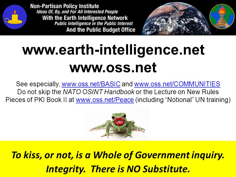 www.oss.net www.earth-intelligence.net To kiss, or not, is a Whole of Government inquiry. Integrity. There is NO Substitute. See especially, www.oss.n