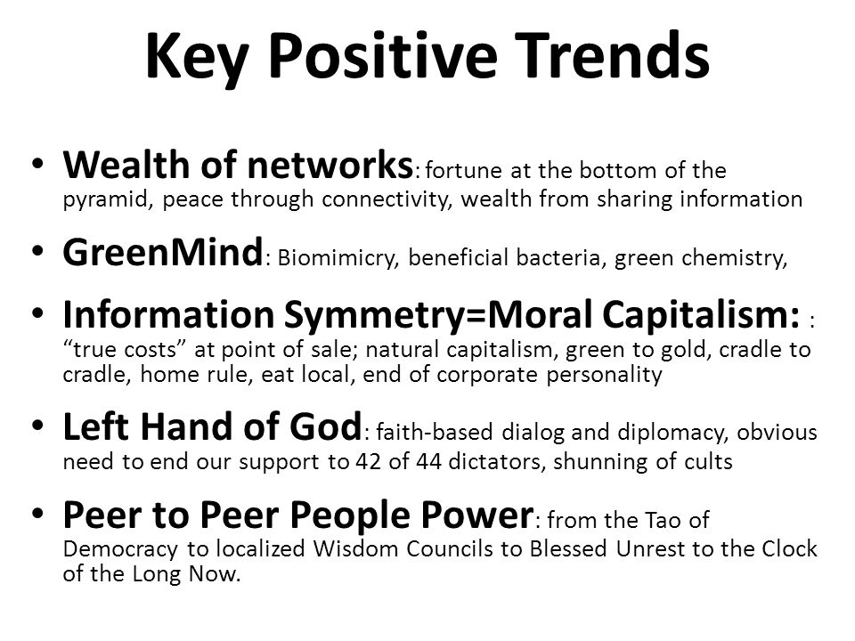 Key Positive Trends Wealth of networks : fortune at the bottom of the pyramid, peace through connectivity, wealth from sharing information GreenMind :