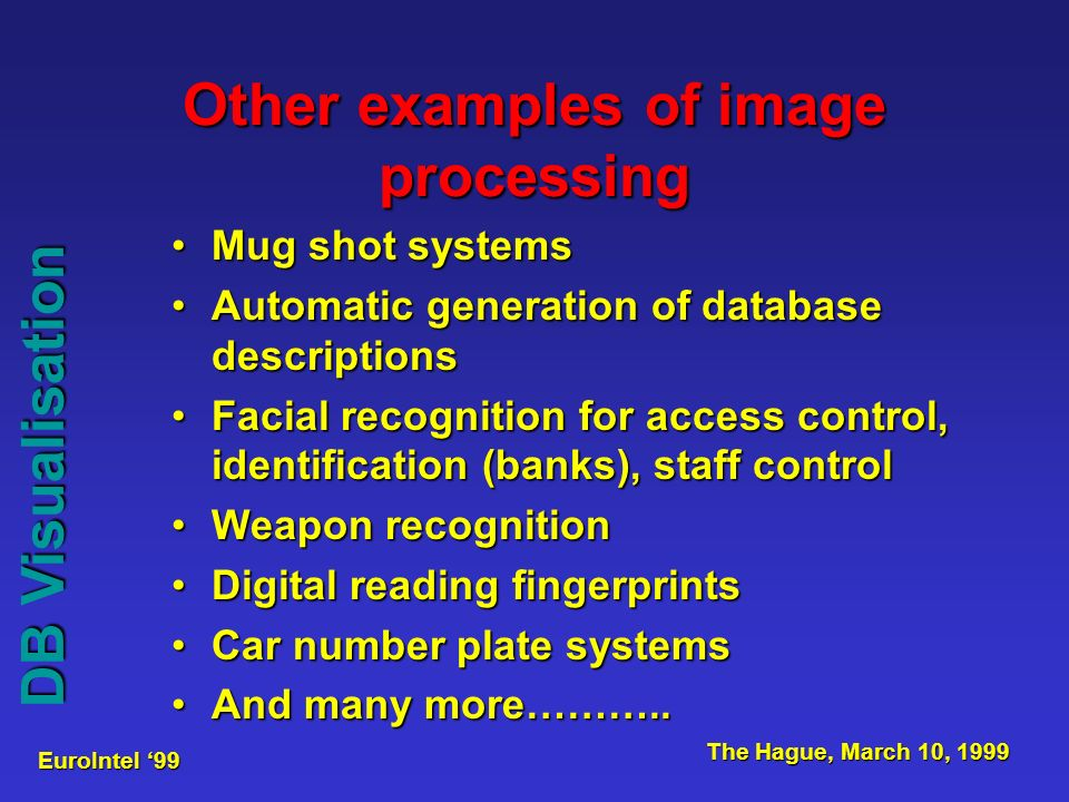 EuroIntel 99 The Hague, March 10, 1999 Other examples of image processing Mug shot systemsMug shot systems Automatic generation of database descriptionsAutomatic generation of database descriptions Facial recognition for access control, identification (banks), staff controlFacial recognition for access control, identification (banks), staff control Weapon recognitionWeapon recognition Digital reading fingerprintsDigital reading fingerprints Car number plate systemsCar number plate systems And many more………..And many more………..
