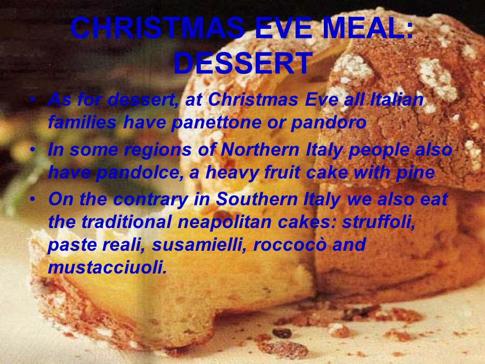CHRISTMAS EVE MEAL: DESSERT As for dessert, at Christmas Eve all Italian families have panettone or pandoro In some regions of Northern Italy people also have pandolce, a heavy fruit cake with pine On the contrary in Southern Italy we also eat the traditional neapolitan cakes: struffoli, paste reali, susamielli, roccocò and mustacciuoli.
