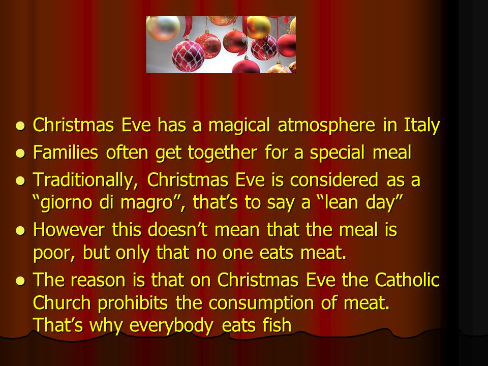 However, even though meat is absent in Christmas Eve dinner, it is very substantial and consists of many delicious courses However, even though meat is absent in Christmas Eve dinner, it is very substantial and consists of many delicious courses Although nowadays this tradition isnt as strictly observed as in the past, many people, particularly in southern Italy (in Naples and in Aversa too) still have a meat-free meal on Christmas Eve.