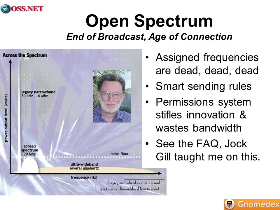 Open Spectrum End of Broadcast, Age of Connection Assigned frequencies are dead, dead, dead Smart sending rules Permissions system stifles innovation & wastes bandwidth See the FAQ, Jock Gill taught me on this.