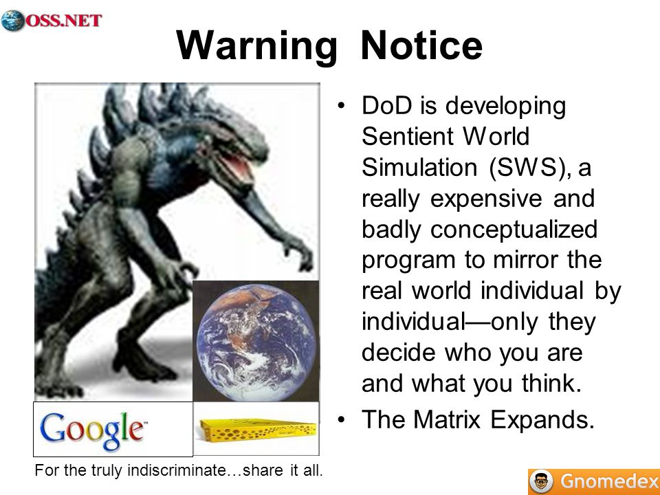 Warning Notice DoD is developing Sentient World Simulation (SWS), a really expensive and badly conceptualized program to mirror the real world individual by individualonly they decide who you are and what you think.