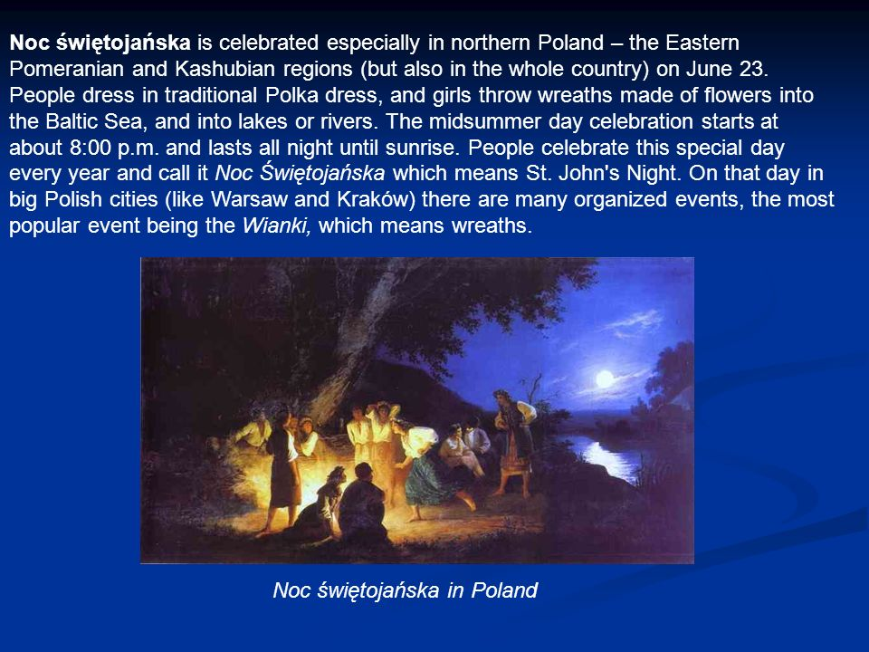 Noc świętojańska is celebrated especially in northern Poland – the Eastern Pomeranian and Kashubian regions (but also in the whole country) on June 23