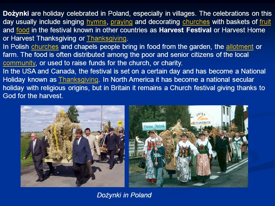 Dożynki are holiday celebrated in Poland, especially in villages. The celebrations on this day usually include singing hymns, praying and decorating c