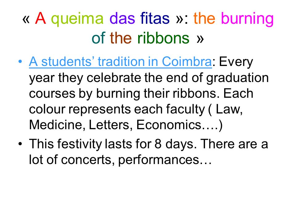 « A queima das fitas »: the burning of the ribbons » A students tradition in Coimbra: Every year they celebrate the end of graduation courses by burning their ribbons.