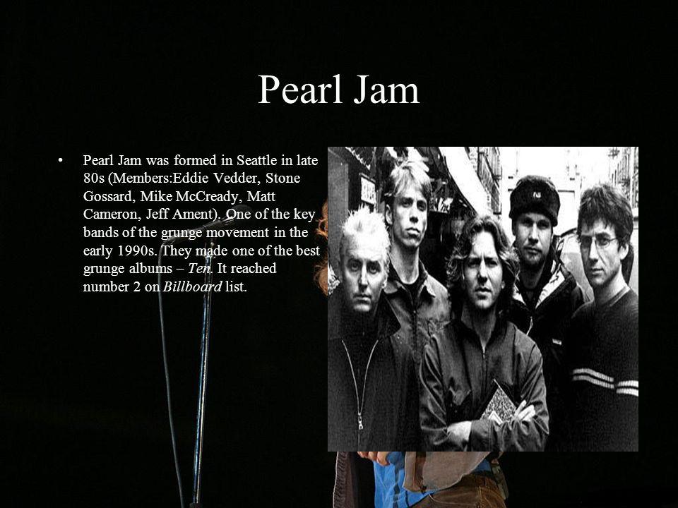Pearl Jam Pearl Jam was formed in Seattle in late 80s (Members:Eddie Vedder, Stone Gossard, Mike McCready, Matt Cameron, Jeff Ament). One of the key b