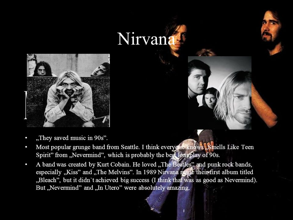 Nirvana They saved music in 90s. Most popular grunge band from Seattle. I think everyone knows Smells Like Teen Spirit from Nevermind, which is probab