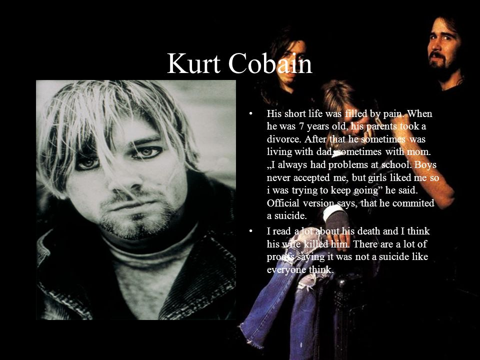 Kurt Cobain His short life was filled by pain. When he was 7 years old, his parents took a divorce. After that he sometimes was living with dad, somet