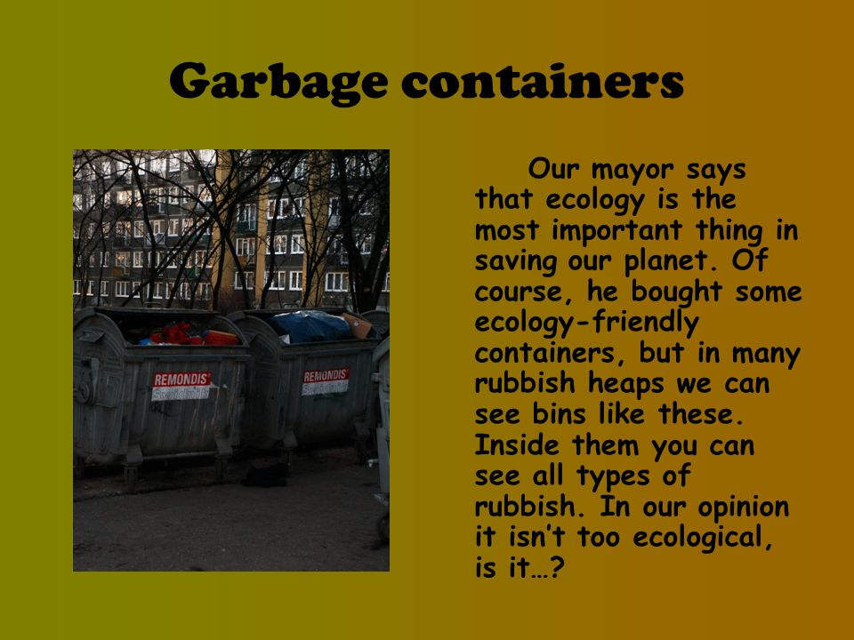 Garbage containers Our mayor says that ecology is the most important thing in saving our planet.
