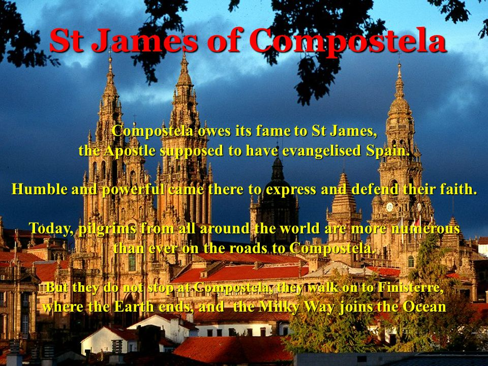 St James of Compostela Compostela owes its fame to St James, the Apostle supposed to have evangelised Spain.