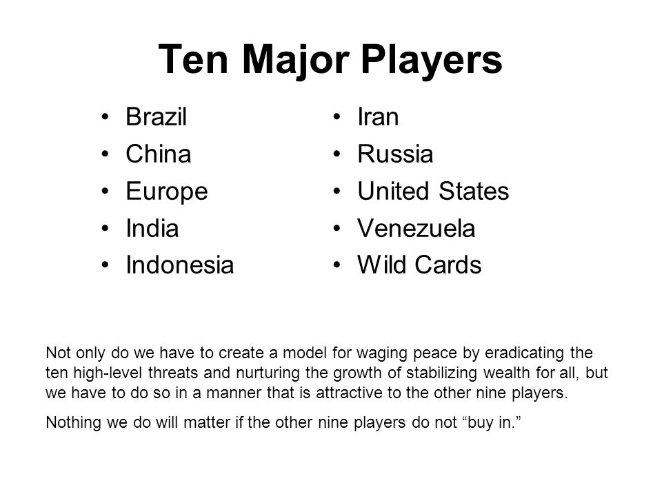 Ten Major Players Brazil China Europe India Indonesia Iran Russia United States Venezuela Wild Cards Not only do we have to create a model for waging peace by eradicating the ten high-level threats and nurturing the growth of stabilizing wealth for all, but we have to do so in a manner that is attractive to the other nine players.