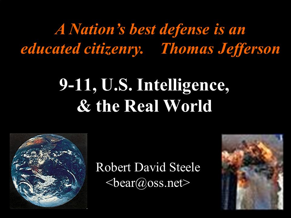 ® 9-11, U.S. Intelligence, & the Real World Robert David Steele A Nations best defense is an educated citizenry. Thomas Jefferson