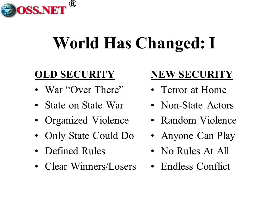 ® World Has Changed: I OLD SECURITY War Over There State on State War Organized Violence Only State Could Do Defined Rules Clear Winners/Losers NEW SE