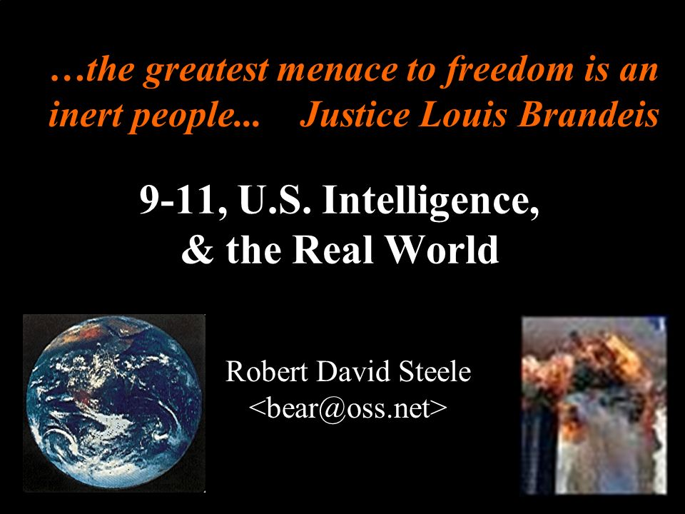 ® 9-11, U.S. Intelligence, & the Real World Robert David Steele …the greatest menace to freedom is an inert people... Justice Louis Brandeis