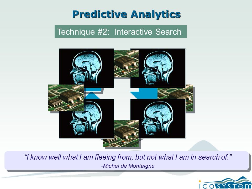 Predictive Analytics Technique #2: Interactive Search I know well what I am fleeing from, but not what I am in search of.