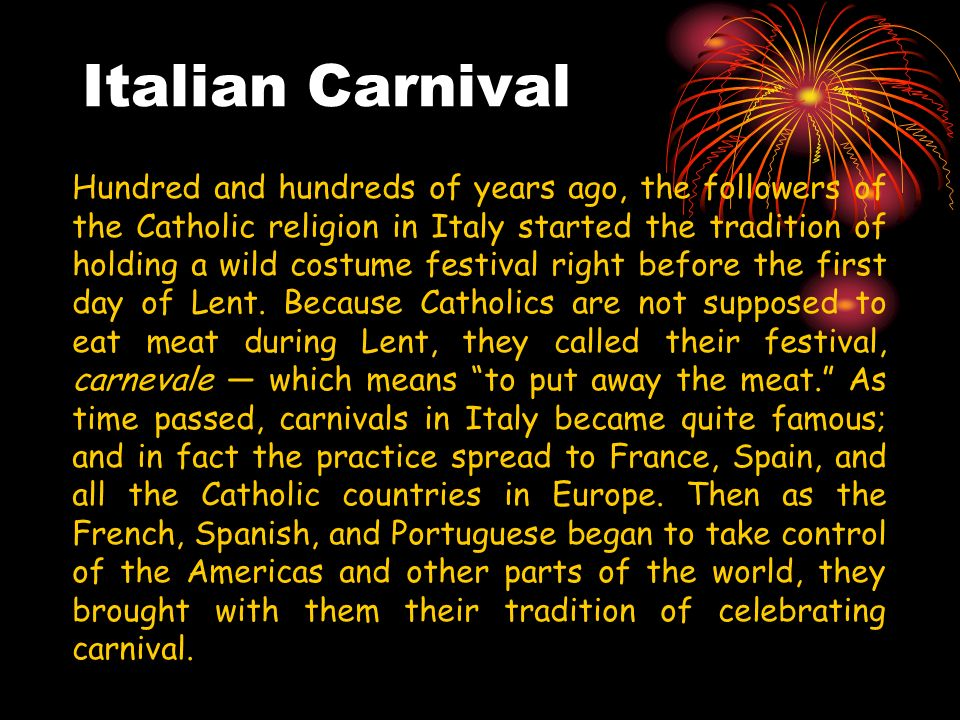 Italian Carnival Hundred and hundreds of years ago, the followers of the Catholic religion in Italy started the tradition of holding a wild costume festival right before the first day of Lent.