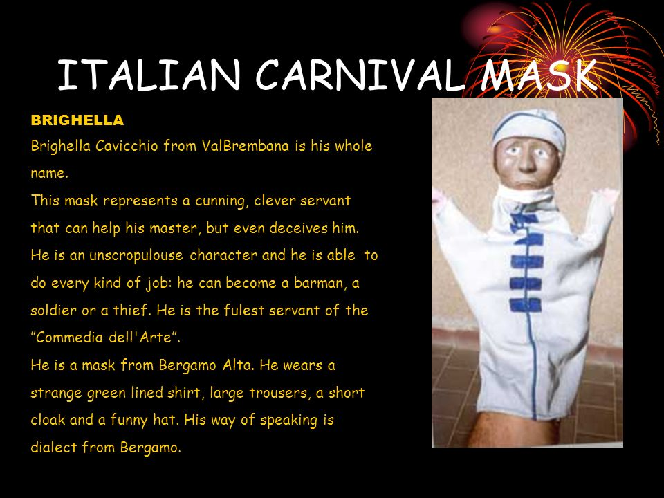 ITALIAN CARNIVAL MASK BRIGHELLA Brighella Cavicchio from ValBrembana is his whole name. This mask represents a cunning, clever servant that can help h