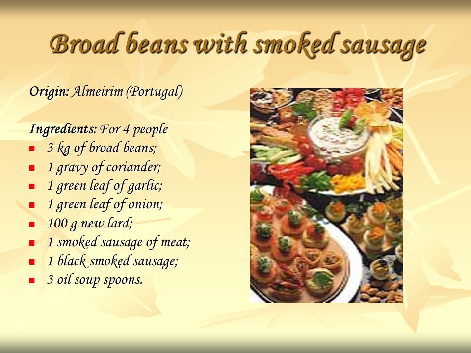 Broad beans with smoked sausage Origin: Almeirim (Portugal) Ingredients: For 4 people 3 kg of broad beans; 1 gravy of coriander; 1 green leaf of garlic; 1 green leaf of onion; 100 g new lard; 1 smoked sausage of meat; 1 black smoked sausage; 3 oil soup spoons.