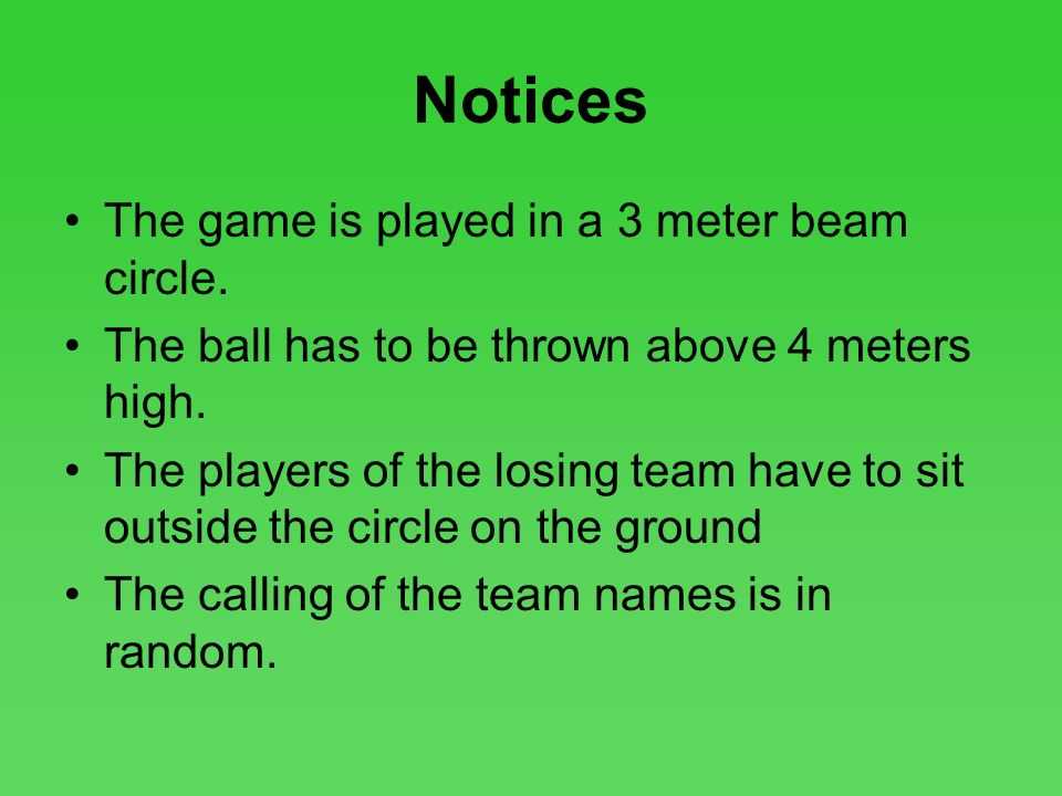 Notices The game is played in a 3 meter beam circle. The ball has to be thrown above 4 meters high. The players of the losing team have to sit outside