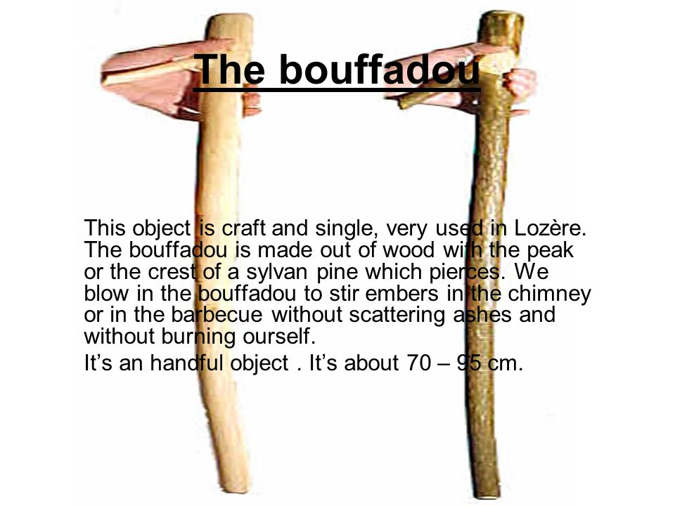 The bouffadou This object is craft and single, very used in Lozère. The bouffadou is made out of wood with the peak or the crest of a sylvan pine whic