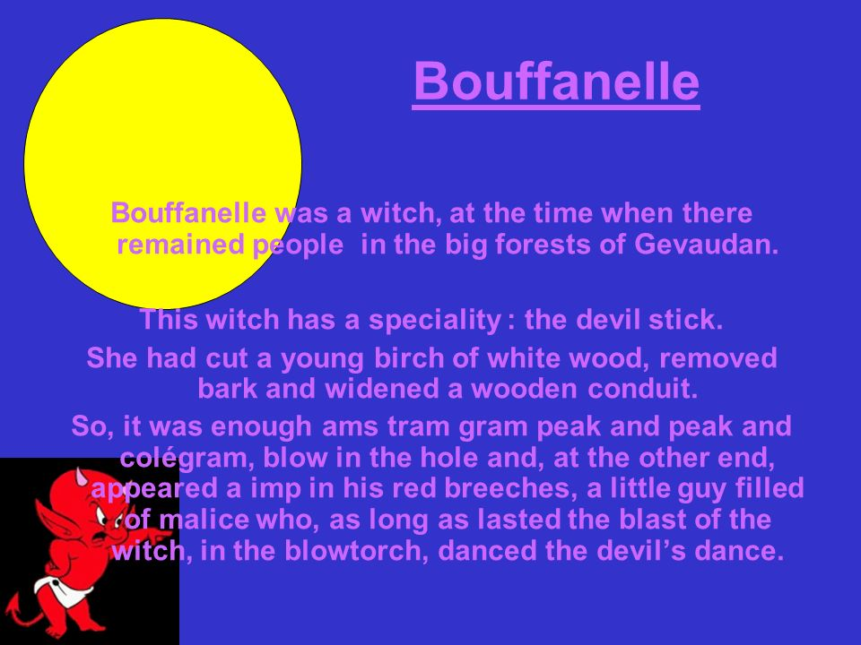 Bouffanelle Bouffanelle was a witch, at the time when there remained people in the big forests of Gevaudan. This witch has a speciality : the devil st
