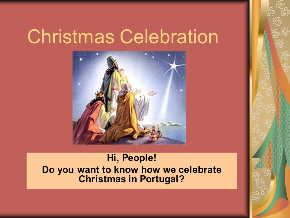 Christmas Celebration Hi, People! Do you want to know how we celebrate Christmas in Portugal