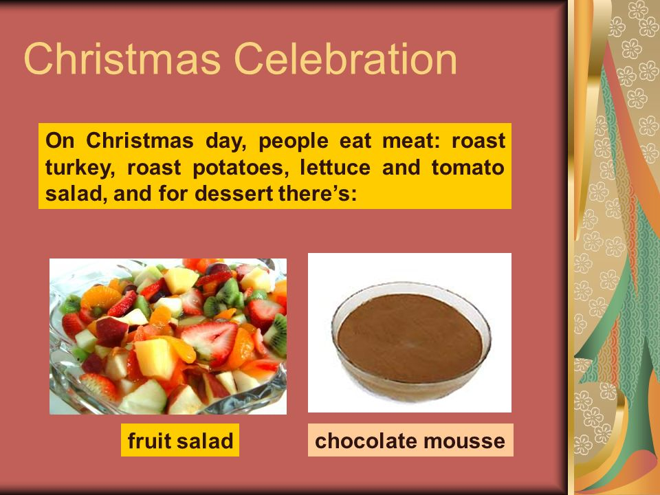 Christmas Celebration On Christmas day, people eat meat: roast turkey, roast potatoes, lettuce and tomato salad, and for dessert theres: fruit salad c