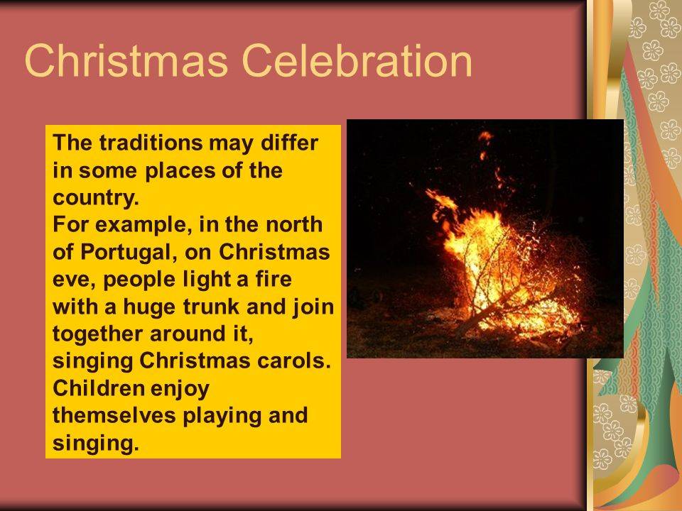 Christmas Celebration The traditions may differ in some places of the country. For example, in the north of Portugal, on Christmas eve, people light a