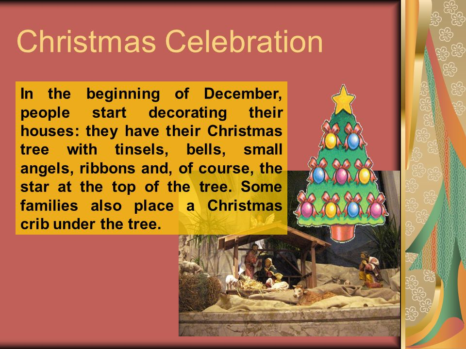 Christmas Celebration In the beginning of December, people start decorating their houses: they have their Christmas tree with tinsels, bells, small angels, ribbons and, of course, the star at the top of the tree.