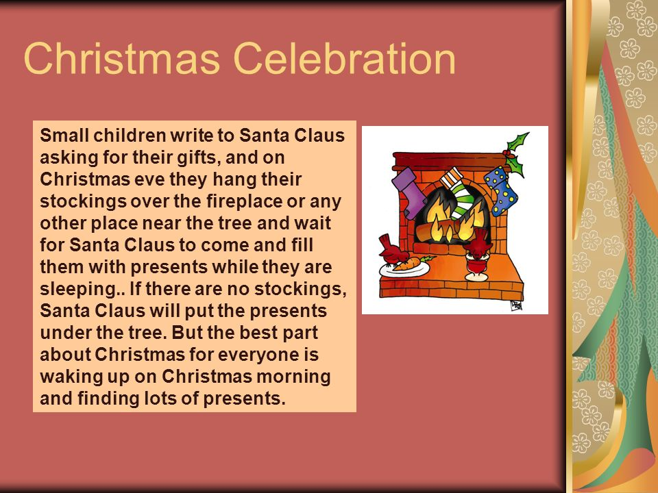 Christmas Celebration Small children write to Santa Claus asking for their gifts, and on Christmas eve they hang their stockings over the fireplace or any other place near the tree and wait for Santa Claus to come and fill them with presents while they are sleeping..