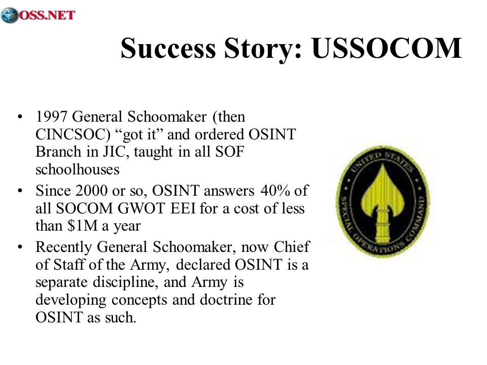 Success Story: USSOCOM 1997 General Schoomaker (then CINCSOC) got it and ordered OSINT Branch in JIC, taught in all SOF schoolhouses Since 2000 or so,
