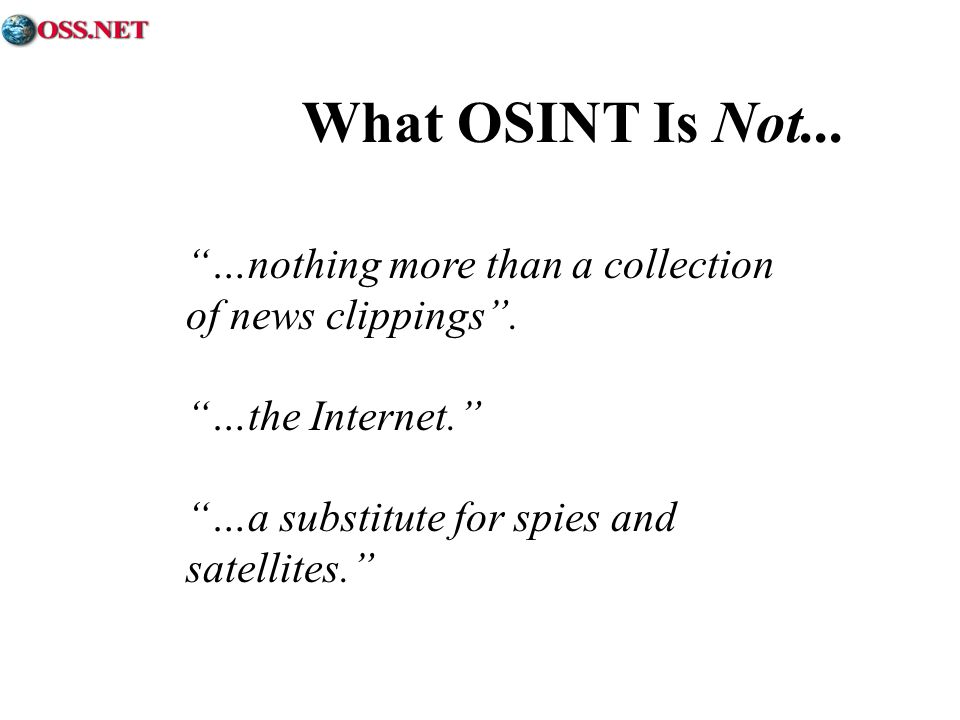 …nothing more than a collection of news clippings. …the Internet. …a substitute for spies and satellites. What OSINT Is Not...