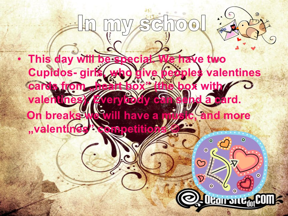 This day will be special. We have two Cupidos- girls, who give peoples valentines cards from heart box (the box with valentines). Everybody can send a