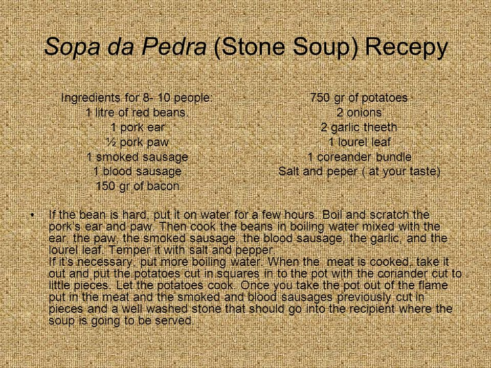 Sopa da Pedra (Stone Soup) Recepy If the bean is hard, put it on water for a few hours. Boil and scratch the porks ear and paw. Then cook the beans in