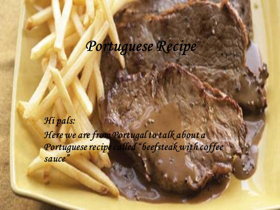 Portuguese Recipe Hi pals: Here we are from Portugal to talk about a Portuguese recipe called beefsteak with coffee sauce